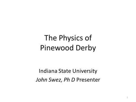 The Physics of Pinewood Derby Indiana State University John Swez, Ph D Presenter 1.