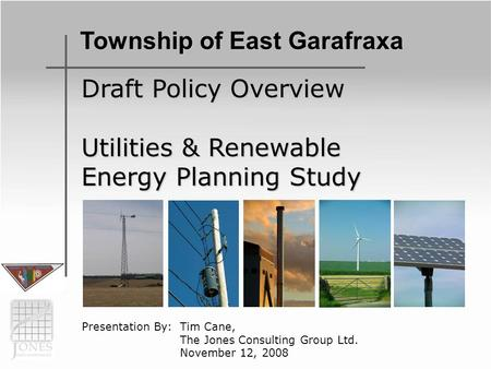 Draft Policy Overview Utilities & Renewable Energy Planning Study Presentation By: Tim Cane, The Jones Consulting Group Ltd. November 12, 2008 Township.