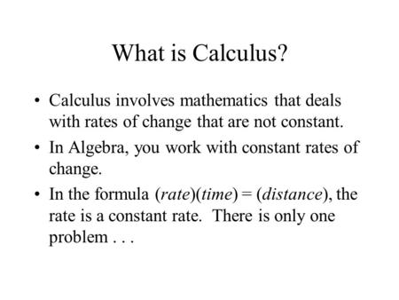 What is Calculus? Calculus involves mathematics that deals with rates of change that are not constant. In Algebra, you work with constant rates of change.