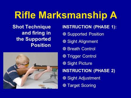 Rifle Marksmanship A Shot Technique and firing in the Supported Position INSTRUCTION (PHASE 1): Supported Position Sight Alignment Breath Control Trigger.