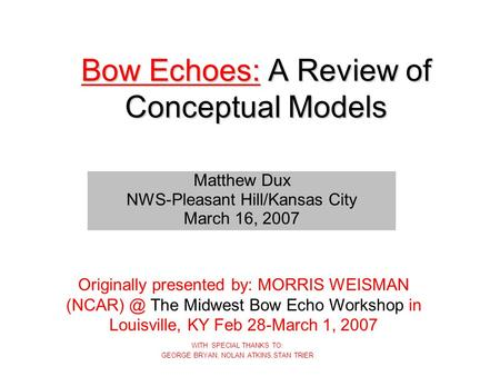 Bow Echoes: A Review of Conceptual Models WITH SPECIAL THANKS TO: GEORGE BRYAN, NOLAN ATKINS,STAN TRIER Matthew Dux NWS-Pleasant Hill/Kansas City March.