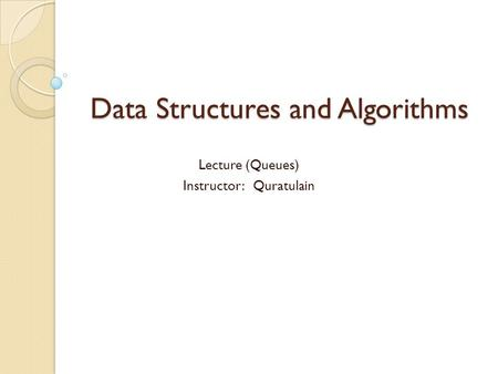 Data Structures and Algorithms Lecture (Queues) Instructor: Quratulain.