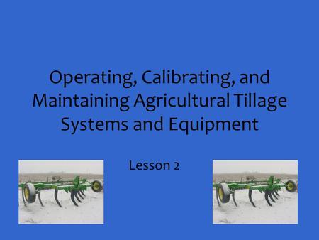Operating, Calibrating, and Maintaining Agricultural Tillage Systems and Equipment Lesson 2.