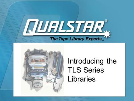 Introducing the TLS Series Libraries. Qualstar TLS Library Systems  Full range of tape libraries –AIT –SAIT –SDLT –LTO  Intra-family scalability  Proven.