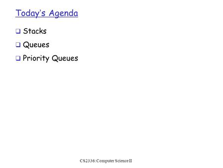 Today's Agenda  Stacks  Queues  Priority Queues CS2336: Computer Science II.