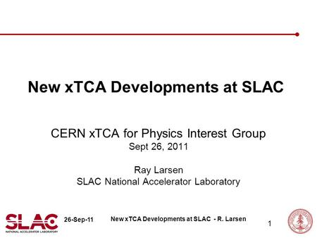 26-Sep-11 1 New xTCA Developments at SLAC CERN xTCA for Physics Interest Group Sept 26, 2011 Ray Larsen SLAC National Accelerator Laboratory New xTCA Developments.