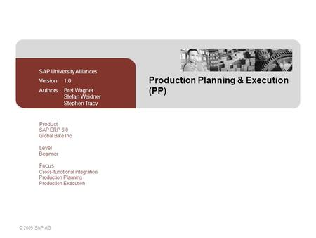 © 2009 SAP AG Production Planning & Execution (PP) SAP University Alliances Version 1.0 Authors Bret Wagner Stefan Weidner Stephen Tracy Product SAP ERP.