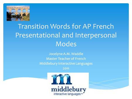 Transition Words for AP French Presentational and Interpersonal Modes Jocelyne A.M. Waddle Master Teacher of French Middlebury Interactive Languages 2011.