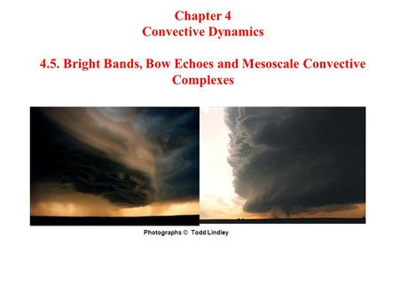 Chapter 4 Convective Dynamics 4.5. Bright Bands, Bow Echoes and Mesoscale Convective Complexes Photographs © Todd Lindley.