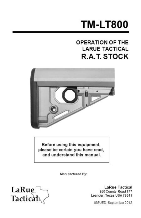 OPERATION OF THE LARUE TACTICAL R.A.T. STOCK TM-LT800 Before using this equipment, please be certain you have read, and understand this manual. Manufactured.