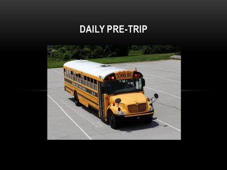 DAILY PRE-TRIP. All bus drivers are to perform a complete pre-trip inspection before the first trip on each and every bus they drive that day. After the.