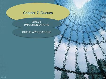 Chapter 7: Queues QUEUE IMPLEMENTATIONS QUEUE APPLICATIONS CS 240 44.