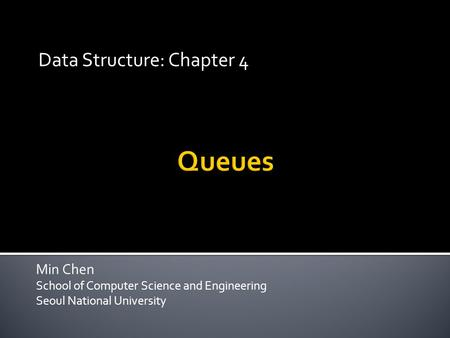 Min Chen School of Computer Science and Engineering Seoul National University Data Structure: Chapter 4.