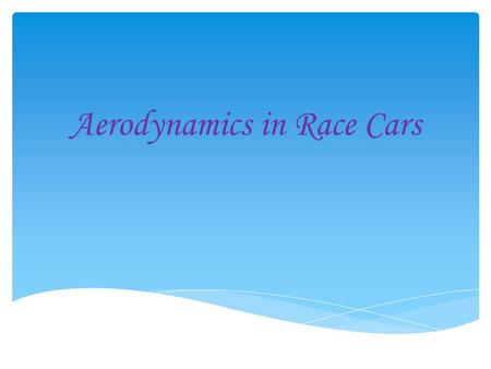 Aerodynamics in Race Cars.  The main focus in building and designing a successful race car is making it aerodynamically efficient.  The car must be.