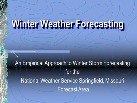 Winter Weather Forecasting An Empirical Approach to Winter Storm Forecasting for the National Weather Service Springfield, Missouri Forecast Area.