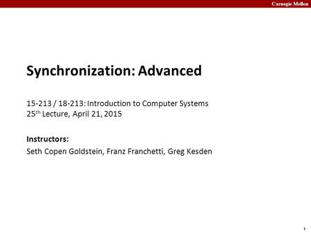 Carnegie Mellon 1 Synchronization: Advanced 15-213 / 18-213: Introduction to Computer Systems 25 th Lecture, April 21, 2015 Instructors: Seth Copen Goldstein,