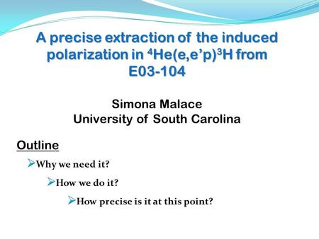 A precise extraction of the induced polarization in 4 He(e,e'p) 3 H from E03-104 Simona Malace University of South Carolina Outline.