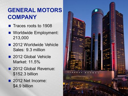 Traces roots to 1908 Worldwide Employment: 213,000 2012 Worldwide Vehicle Sales: 9.3 million 2012 Global Vehicle Market: 11.5% 2012 Global Revenue: $152.3.