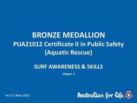 BRONZE MEDALLION PUA21012 Certificate II in Public Safety (Aquatic Rescue) SURF AWARENESS & SKILLS Chapter 2 ver 5.1 May 2013.