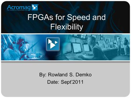 FPGAs for Speed and Flexibility By: Rowland S. Demko Date: Sept'2011.