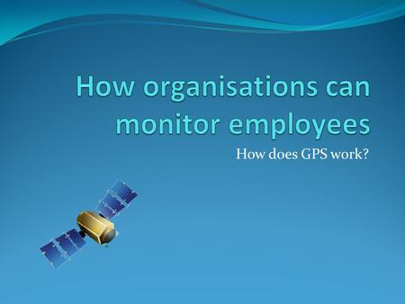 How does GPS work?. Organisations might wish to know what their employees are doing and where they are during their working day. There are many reasons.