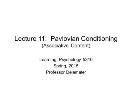 Lecture 11: Pavlovian Conditioning (Associative Content) Learning, Psychology 5310 Spring, 2015 Professor Delamater.
