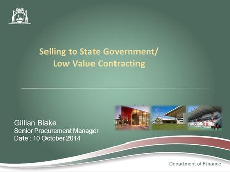 Department of Finance Gillian Blake Senior Procurement Manager Date : 10 October 2014 Selling to State Government/ Low Value Contracting.