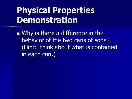 Physical Properties Demonstration Why is there a difference in the behavior of the two cans of soda? (Hint: think about what is contained in each can.)