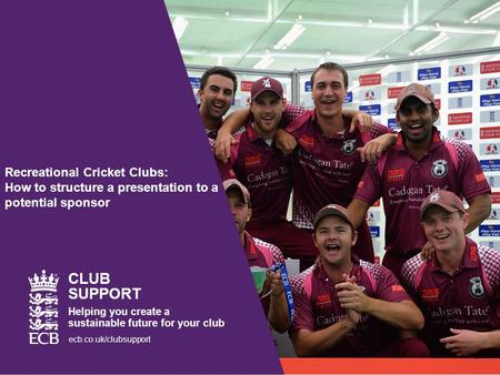 Recreational Cricket Clubs: How to structure a presentation to a potential sponsor CLUB SUPPORT Helping you create a sustainable future for your club ecb.co.uk/clubsupport.
