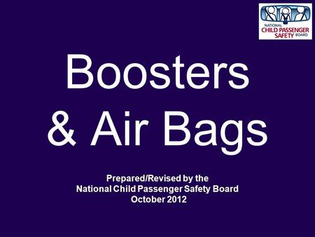 Boosters & Air Bags Prepared/Revised by the National Child Passenger Safety Board October 2012.