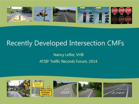 Recently Developed Intersection CMFs Nancy Lefler, VHB ATSIP Traffic Records Forum, 2014.
