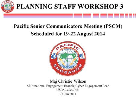 Maj Christie Wilson Multinational Engagement Branch, Cyber Engagement Lead USPACOM/J651 23 Jun 2014 Pacific Senior Communicators Meeting (PSCM) Scheduled.