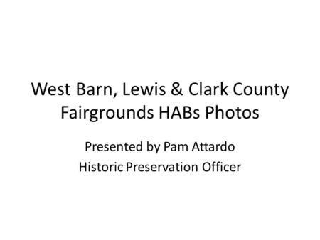West Barn, Lewis & Clark County Fairgrounds HABs Photos Presented by Pam Attardo Historic Preservation Officer.