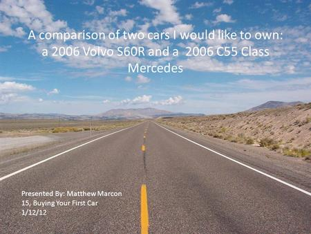 A comparison of two cars I would like to own: a 2006 Volvo S60R and a 2006 C55 Class Mercedes Presented By: Matthew Marcon 15, Buying Your First Car 1/12/12.