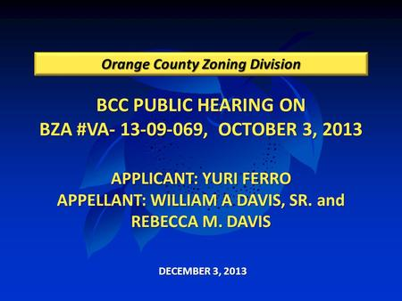 BCC PUBLIC HEARING ON BZA #VA- 13-09-069, OCTOBER 3, 2013 APPLICANT: YURI FERRO APPELLANT: WILLIAM A DAVIS, SR. and REBECCA M. DAVIS Orange County Zoning.