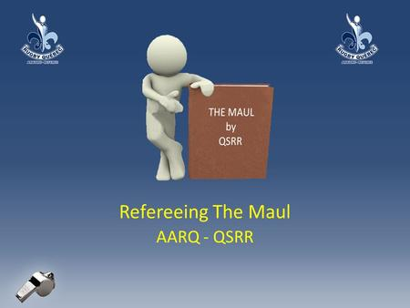 Refereeing The Maul AARQ - QSRR. Refereeing the Maul: What is a Maul? A maul consists of: – at least three players the ball carrier AND one player from.
