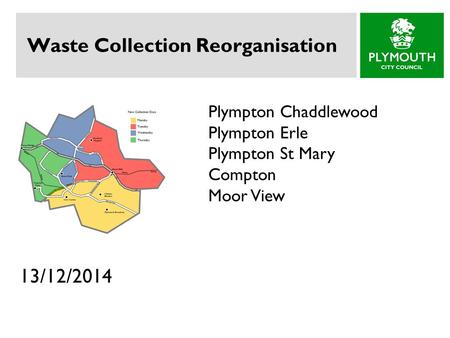Waste Collection Reorganisation 13/12/2014 Plympton Chaddlewood Plympton Erle Plympton St Mary Compton Moor View.