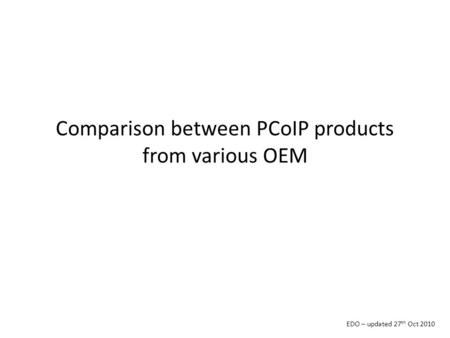 Comparison between PCoIP products from various OEM EDO – updated 27 th Oct 2010.