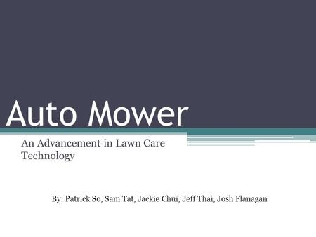 Auto Mower An Advancement in Lawn Care Technology By: Patrick So, Sam Tat, Jackie Chui, Jeff Thai, Josh Flanagan.