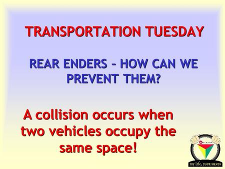Transportation Tuesday TRANSPORTATION TUESDAY REAR ENDERS – HOW CAN WE PREVENT THEM? A collision occurs when two vehicles occupy the same space!