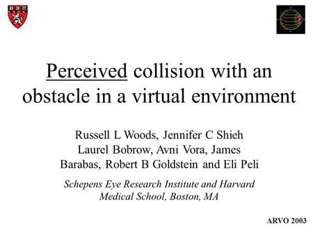 Perceived collision with an obstacle in a virtual environment Russell L Woods, Jennifer C Shieh Laurel Bobrow, Avni Vora, James Barabas, Robert B Goldstein.