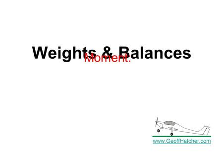 Weights & Balances www.GeoffHatcher.com Moment:. Torque and moment are expressed in in-lbs or ft-lbs Force x leverage(moment arm) = torque Weight x Moment.