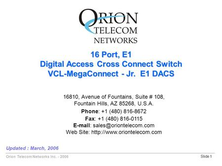 Orion Telecom Networks Inc. - 2006Slide 1 16 Port, E1 Digital Access Cross Connect Switch VCL-MegaConnect - Jr. E1 DACS Updated : March, 2006 16810, Avenue.