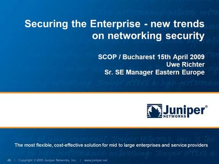 | Copyright © 2009 Juniper Networks, Inc. | www.juniper.net 1 Securing the Enterprise - new trends on networking security SCOP / Bucharest 15th April 2009.