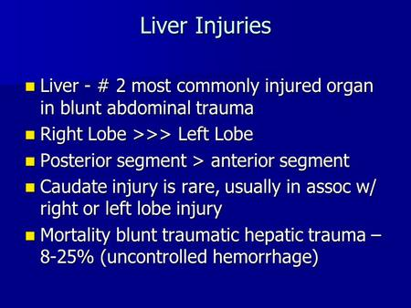 Liver Injuries Liver - # 2 most commonly injured organ in blunt abdominal trauma Right Lobe >>> Left Lobe Posterior segment > anterior segment Caudate.