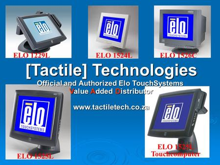 ELO 1524L ELO 1525L ELO 1229L [Tactile] Technologies Official and Authorized Elo TouchSystems Value Added Distributor www.tactiletech.co.za ELO 1526C ELO.