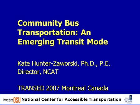 National Center for Accessible Transportation Community Bus Transportation: An Emerging Transit Mode Kate Hunter-Zaworski, Ph.D., P.E. Director, NCAT TRANSED.