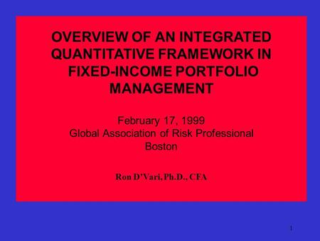 1 OVERVIEW OF AN INTEGRATED QUANTITATIVE FRAMEWORK IN FIXED-INCOME PORTFOLIO MANAGEMENT February 17, 1999 Global Association of Risk Professional Boston.