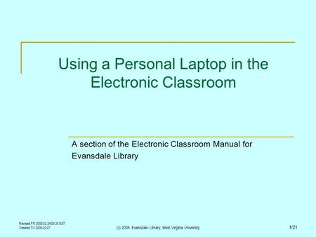 Revised FR 2006-02-24 09:25 EST Created TU 2006-02-07 (c) 2006 Evansdale Library, West Virginia University 1/21 Using a Personal Laptop in the Electronic.