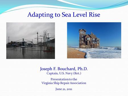 Adapting to Sea Level Rise Joseph F. Bouchard, Ph.D. Captain, U.S. Navy (Ret.) Presentation to the Virginia Ship Repair Association June 21, 2011.